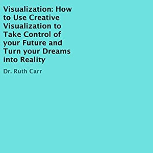 Visualization: How to Use Creative Visualization to Take Control of Your Future and Turn Your Dreams into Reality Audiobook