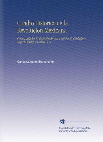 Cuadro Historico De La Revolucion Mexicana: Comenzada En 15 De Septiembre De 1810 Por El Ciudadano Miquel Hidalgo Y Costilla. V. 5 (Spanish Edition)