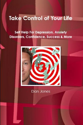 Take Control Of Your Life: Self Help For Depression, Anxiety Disorders, Confidence, Success &#038; More