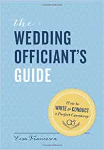 The Wedding Officiants Guide How To Write And Conduct A Perfect Ceremony Lisa Francesca