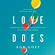 Love Does: Discover a Secretly Incredible Life in an Ordinary World (       UNABRIDGED) by Bob Goff Narrated by Bob Goff