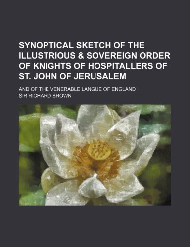 Synoptical Sketch of the Illustrious & Sovereign Order of Knights of Hospitallers of St. John of Jerusalem; And of the Venerable Langue of England