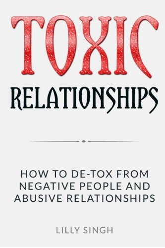 Toxic Relationships: How to De-tox From Negative People and Abusive Relationships