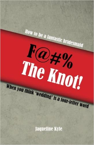 F@#% the Knot: How to be a Fantastic Bridesmaid When You Think 'Wedding' is a Four-Letter Word