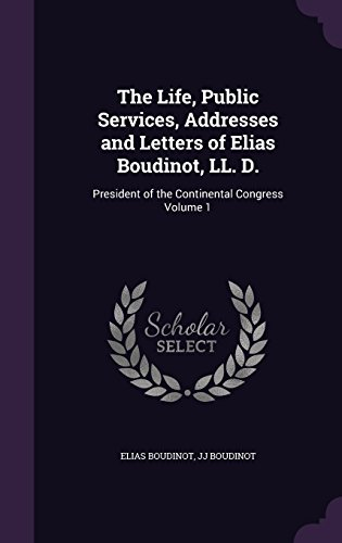 The Life, Public Services, Addresses and Letters of Elias Boudinot, LL. D.: President of the Continental Congress Volume 1