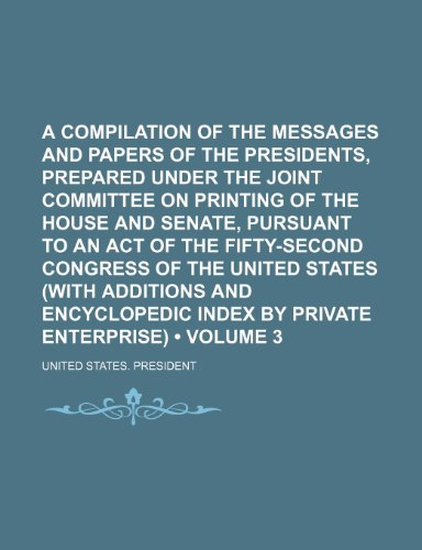 A Compilation of the Messages and Papers of the Presidents, Prepared Under the Joint Committee on Printing of the House and Senate, Pursuant to an Act ... and Encyclopedic Index by Private (Vol