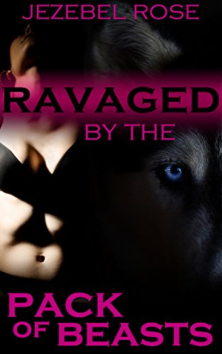 Jezebel Rose - Ravaged by the Pack of Beasts: Group, Alpha Beast, Domination (Beastly Erotica Book 9)