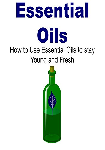 Essential Oils: How to Use Essential Oils to Stay Young and Fresh: (Essential Oils, Essential Oils Recipes, Essential Oils Guide, Essential Oils Books, Essential Oils for Beginners, Herbs) by Mike Cabot