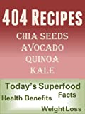 404 Recipes for Chia Seeds, Avocado, Quinoa and Kale: Facts, Health Benefits, Weight Loss (Today's Superfoods Book 5)
