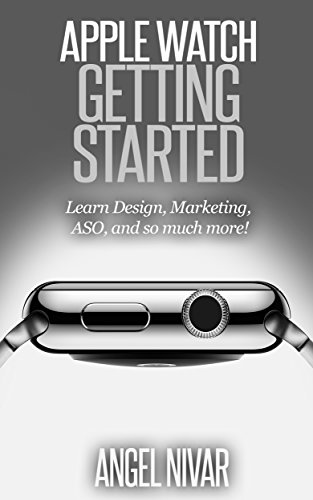 APPLE WATCH: APPLE WATCH GETTING STARTED; LEARN DESIGN, MARKETING ASO, AND SO MUCH MORE (English Edition)