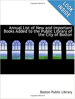 Annual List of New and Important Books Added to the Public Library of the City of Boston by Boston Public Library
