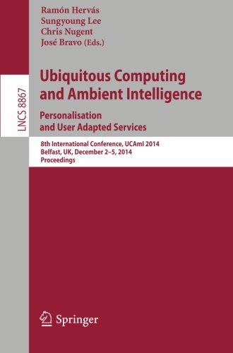 Ubiquitous Computing And Ambient Intelligence: Personalisation And User Adapted Services: 8Th International Conference, Ucami 2014, Belfast, Uk, ... Applications, Incl. Internet/Web, And Hci)