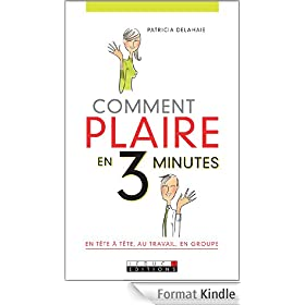 Comment plaire en 3 minutes: En tte--tte, au travail ou en groupe, toutes les cls pour faire bonne impression.