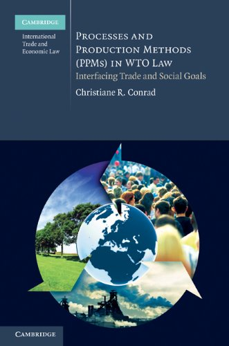 Processes and Production Methods (PPMs) in WTO Law: Interfacing Trade and Social Goals (Cambridge International Trade and Economic Law)