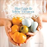 Blue Eggs and Yellow Tomatoes( A Backyard Garden-To-Table Cookbook)[BLUE EGGS & YELLOW TOMATOES][Paperback]
