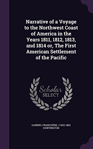 Narrative of a Voyage to the Northwest Coast of America in the Years 1811, 1812, 1813, and 1814 or, The First American Settlement of the Pacific