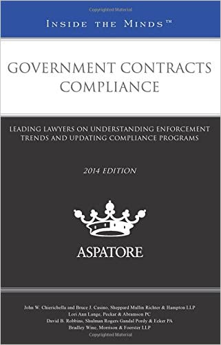Government Contracts Compliance, 2014 ed.: Leading Lawyers on Understanding Enforcement Trends and Updating Compliance Programs (Inside the Minds)
