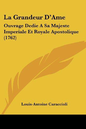 La Grandeur D'Ame: Ouvrage Dedie a Sa Majeste Imperiale Et Royale Apostolique (1762)