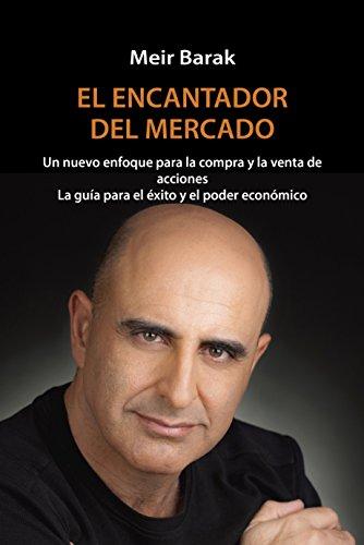 EL ENCANTADOR DEL MERCADO: Un nuevo enfoque para la compra y la venta de acciones La guía para el éxito y el poder económico