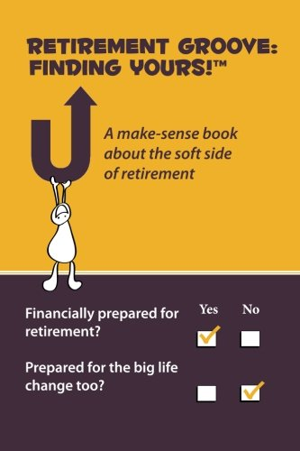 Retirement Groove: Finding Yours!TM: A make-sense book about the  soft side of retirement