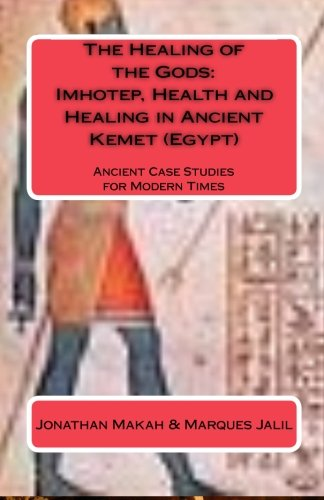The Healing of the Gods: Imhotep, Health and Healing in Ancient Kemet (Egypt): Ancient Case Studies for Modern Times