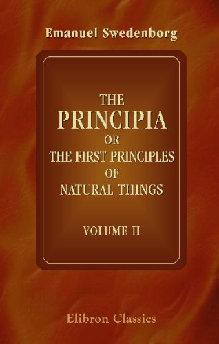 The Principia: or, The First Principles of Natural Things: Being New Attempts toward a Philosophical Explanation of the Elementary World. Volume 2