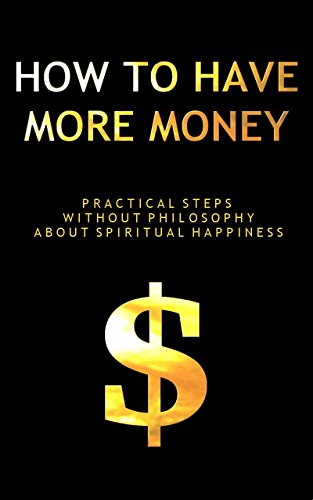 How To Have More Money: Practical Steps Without Philosophy About Spiritual Happiness