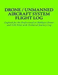 Drone / Unmanned Aircraft System Flight Log: Logbook for the Professional or Hobbyist Drone and Uas Pilot With Technical Journey Log: Volume 1 (Thunderbird Uas Logs)