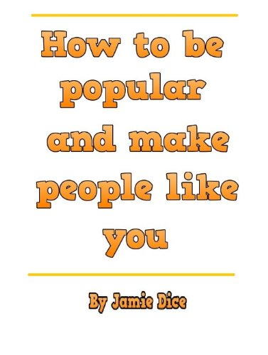 How to be popular and make people like you