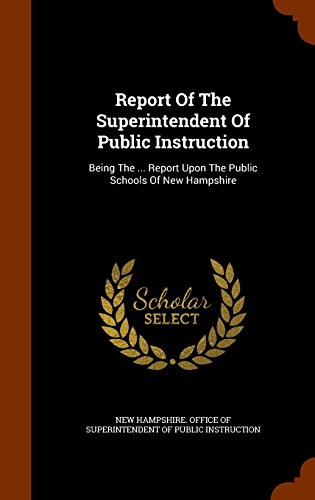 Report Of The Superintendent Of Public Instruction: Being The ... Report Upon The Public Schools Of New Hampshire