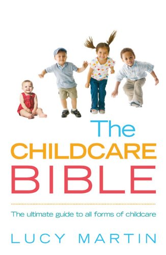 The Childcare Bible: The Ultimate Guide to All Forms of Childcare - Nannies, Maternity Nurses, Au Pairs, Nurseries, Childminders, Relatives and Babysitters
