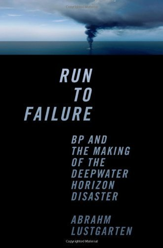 Run To Failure: Bp And The Making Of The Deepwater Horizon Disaster By Lustgarten, Abrahm (2012) Hardcover