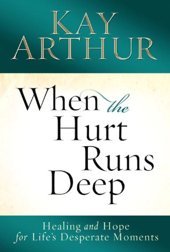 When the Hurt Runs Deep: Healing and Hope for Life's Desperate Moments, Arthur, Kay
