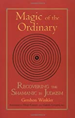 Magic of the Ordinary: Recovering the Shamanic in Judaism