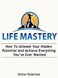 Life Mastery: How To Unleash Your Hidden Potential And Achieve Everything You've Ever Wanted