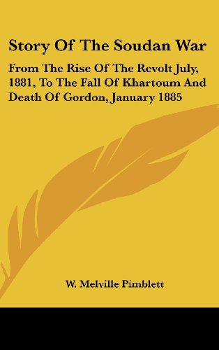 Story of the Soudan War: From the Rise of the Revolt July, 1881, to the Fall of Khartoum and Death of Gordon, January 1885