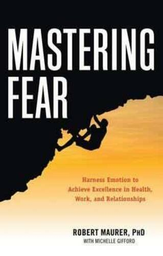 Mastering Fear: Harnessing Emotion to Achieve Excellence in Work, Health and Relationships, by Robert Maurer, Michelle Gifford
