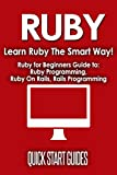 RUBY: Learn Ruby The Smart Way! Ruby for Beginners Guide to: Ruby Programming, Ruby On Rails, Rails Programming (Data Stru...