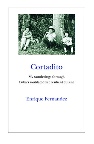 Cortadito: My Wanderings Through Cuba's Mutilated yet Resilient Cuisine by Enrique Fernandez
