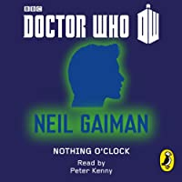 Doctor Who: Nothing O'Clock: Eleventh Doctor: 50th Anniversary (       UNABRIDGED) by Neil Gaiman Narrated by Peter Kenny