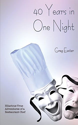 40 Years in One Night - Hilarious True Adventures of a Restaurant Chef by Greg Easter