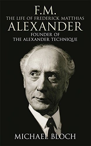 F.M.: The Life Of Frederick Matthias Alexander: Founder of the Alexander Technique