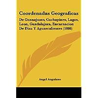 Coordenadas Geograficas: de Guanajuato, Gachupines, Lagos, Leon, Guadalajara, Encarnacion de Diaz y Aguascalientes...