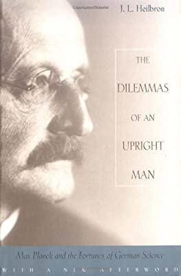 Dilemmas of an Upright Man: Max Planck and the Fortunes of German Science