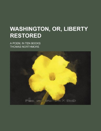 Washington, Or, Liberty Restored; A Poem, in Ten Books