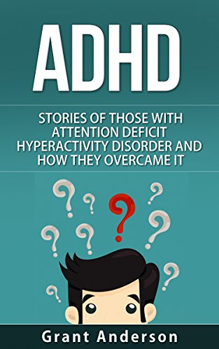 ADHD: Stories Of Those With Attention Deficit Disorder And How They Overcame It by Grant Anderson
