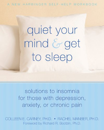 Quiet Your Mind & Get to Sleep: Solutions to Insomnia for Those with Depression, Anxiety, or Chronic Pain (New Harbinger Self-Help Workbook)
