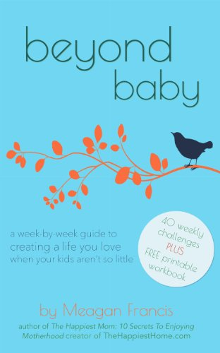Amazon.com: Beyond Baby: A Week-By-Week Guide To Creating A Life You Love When Your Kids Aren't So Little eBook: Meagan Francis: Kindle Store