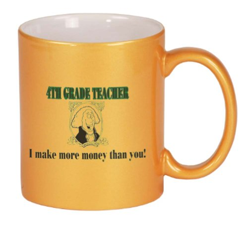 4TH GRADE TEACHER I make more money than you! Coffee Mug Metallic Gold 11 oz