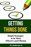Getting Things Done - Simple Strategies to be More Effective and Efficient (Time Management, Business)